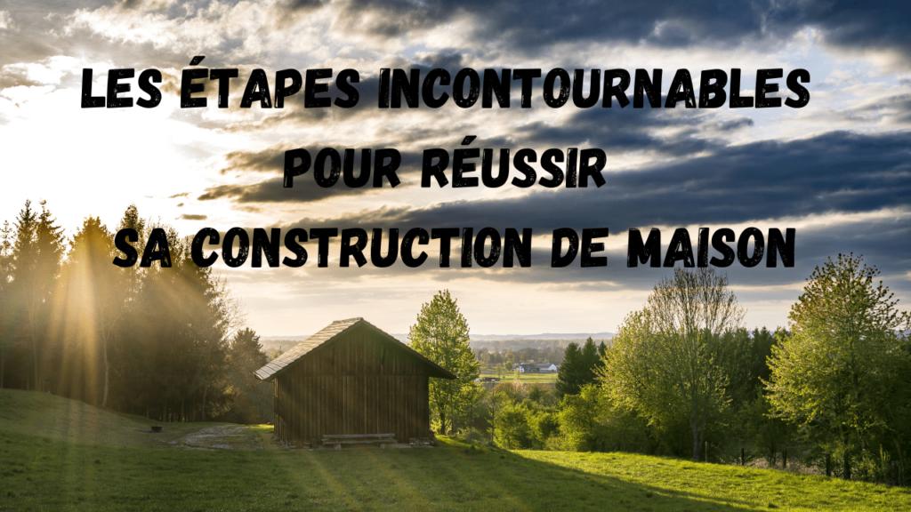étapes pour réussir construction maison